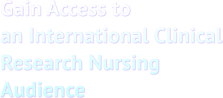 Gain Access to  an International Clinical  Research Nursing  Audience